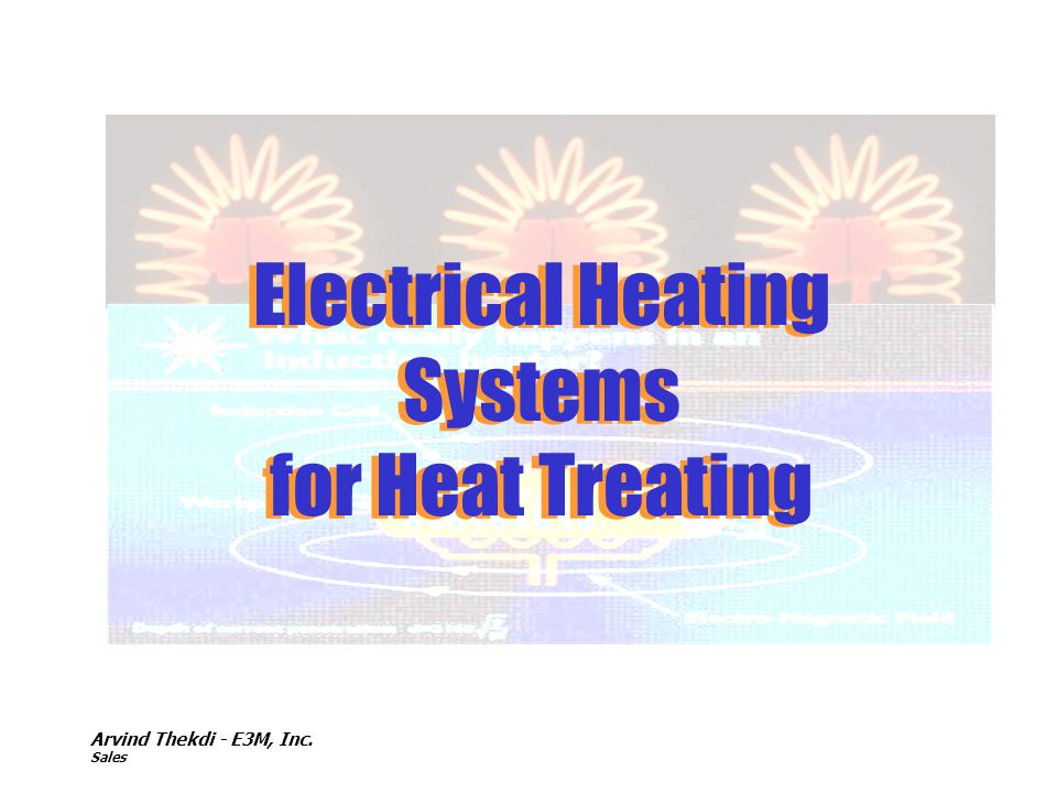 Electrical Heating Systems for Heat Treating Arvind Thekdi - E3M, Inc.