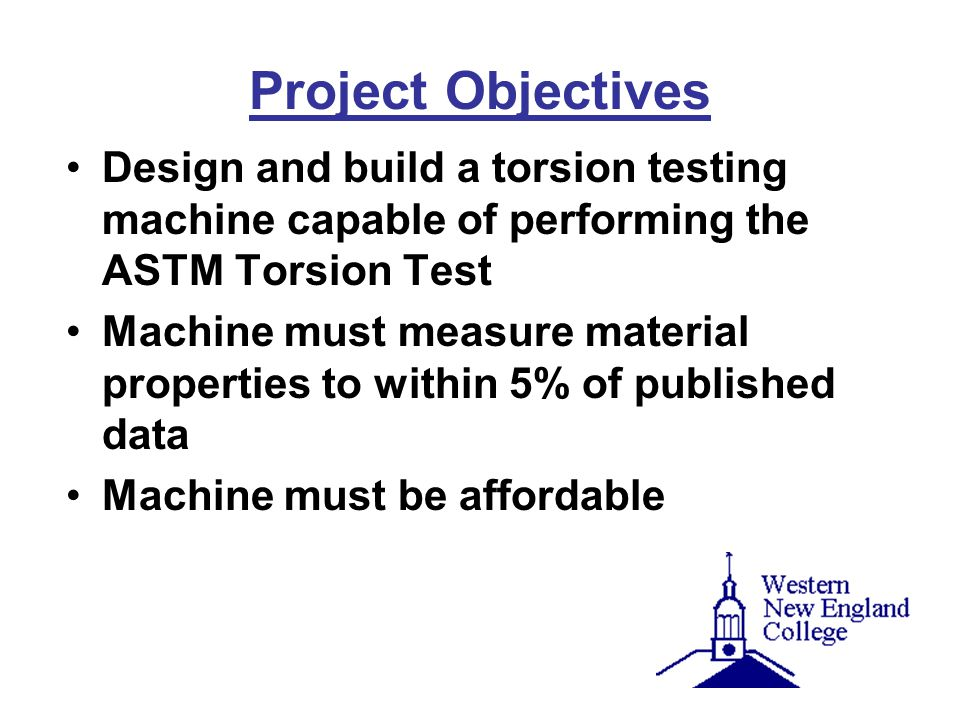 Project Objectives Design and build a torsion testing machine capable of performing the ASTM Torsion Test.