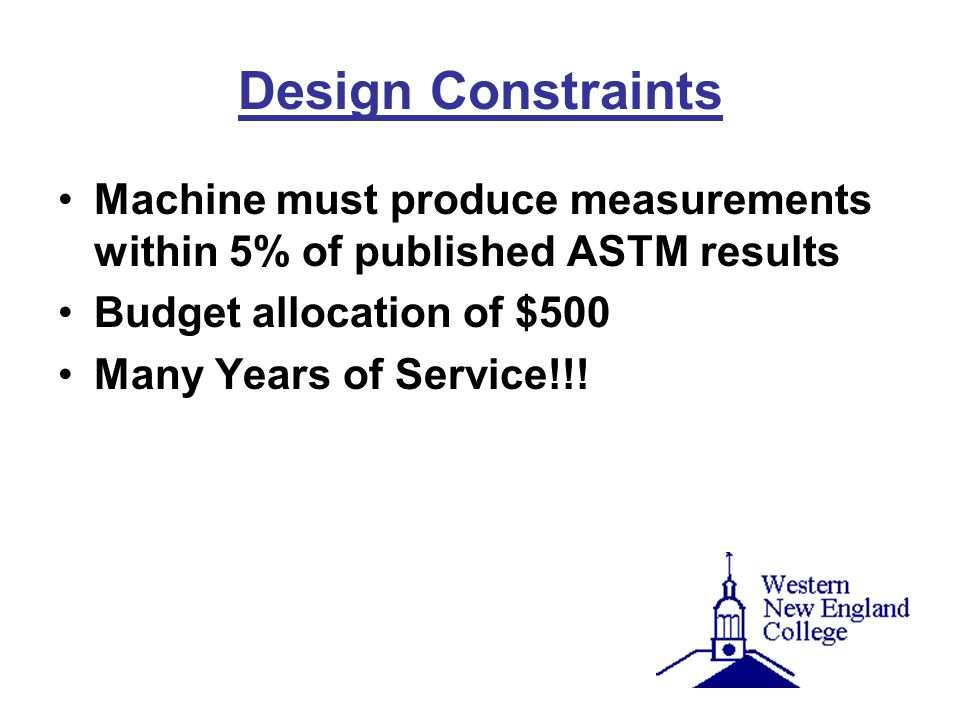 Design Constraints Machine must produce measurements within 5% of published ASTM results. Budget allocation of $500.