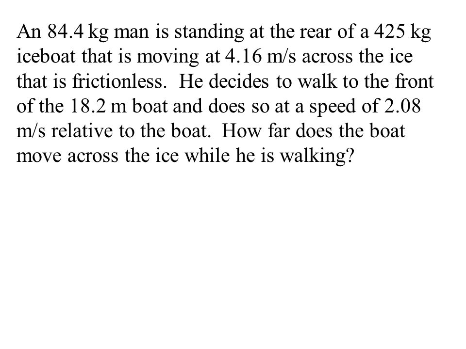 An 84.4 kg man is standing at the rear of a 425 kg iceboat that is moving at 4.16 m/s across the ice that is frictionless.