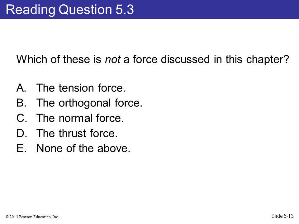 Reading Question 5.3 Which of these is not a force discussed in this chapter The tension force. The orthogonal force.