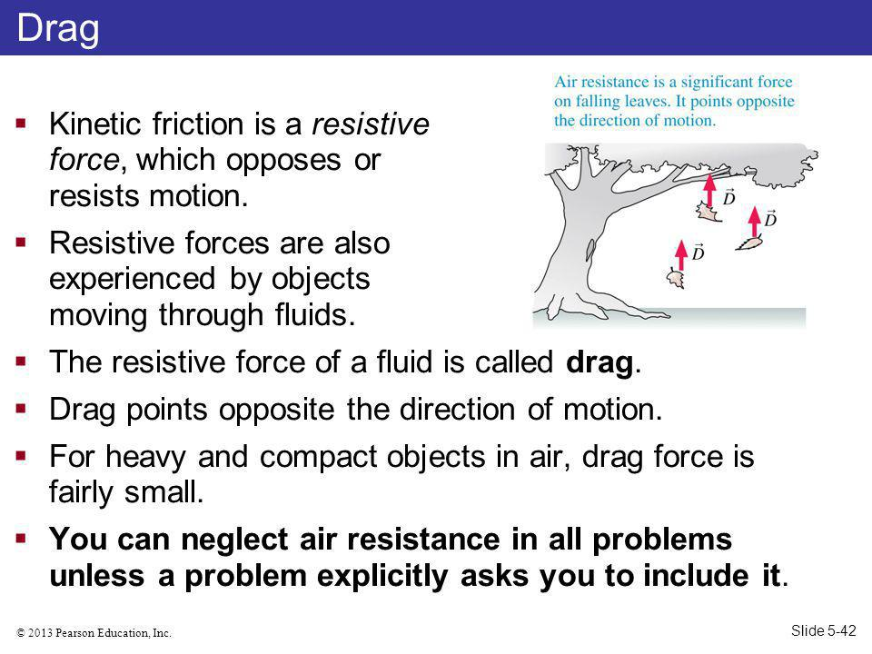 Drag Kinetic friction is a resistive force, which opposes or resists motion.