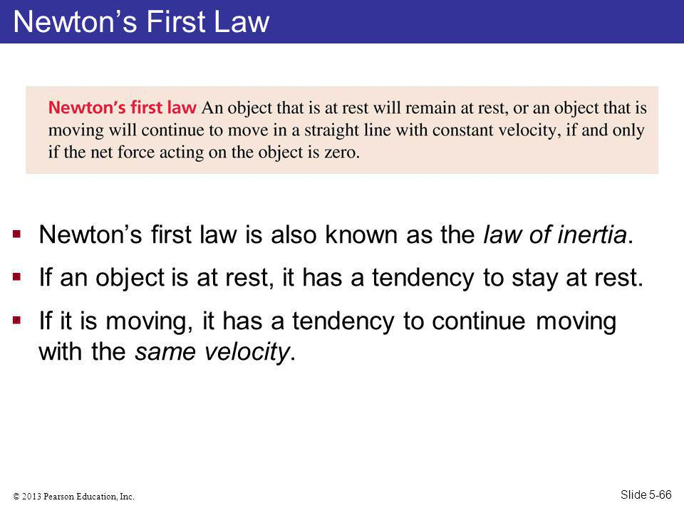 Newton's First Law Newton's first law is also known as the law of inertia. If an object is at rest, it has a tendency to stay at rest.