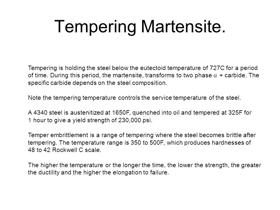 Tempering Martensite. Tempering is holding the steel below the eutectoid temperature of 727C for a period.