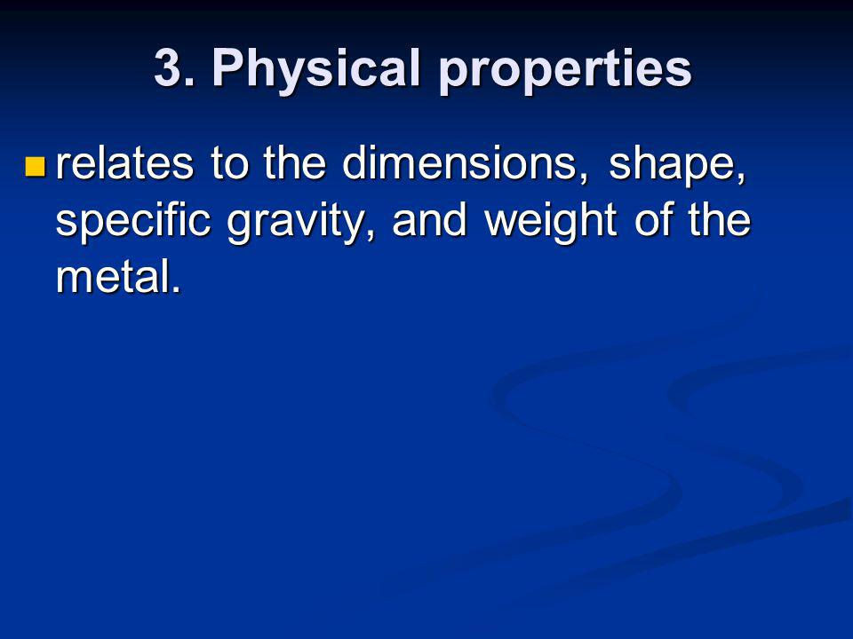 3. Physical properties relates to the dimensions, shape, specific gravity, and weight of the metal.