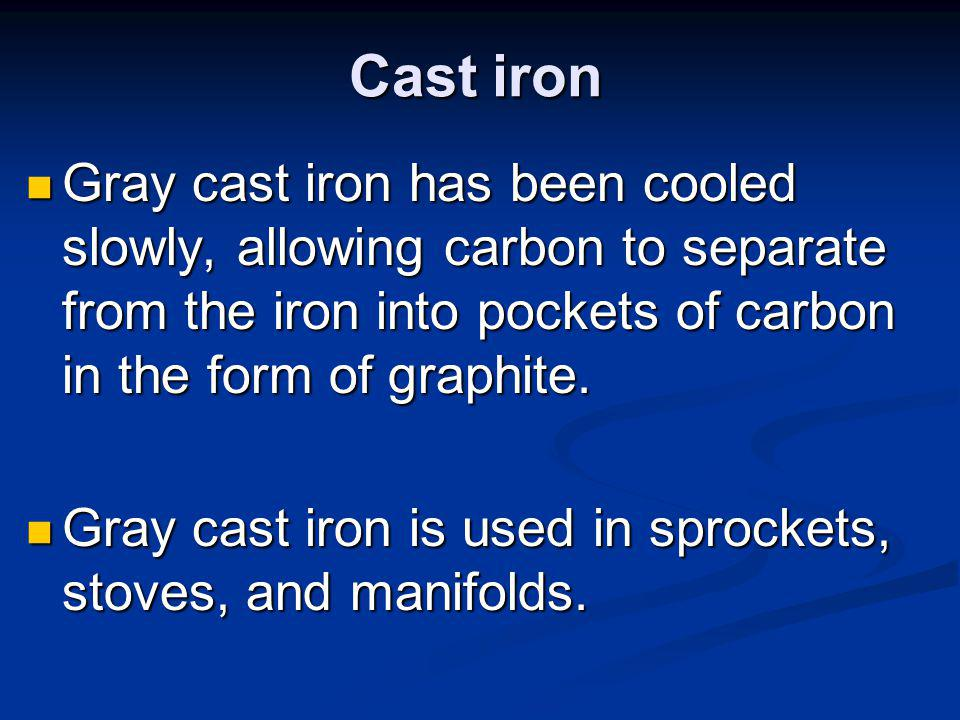 Cast iron Gray cast iron has been cooled slowly, allowing carbon to separate from the iron into pockets of carbon in the form of graphite.