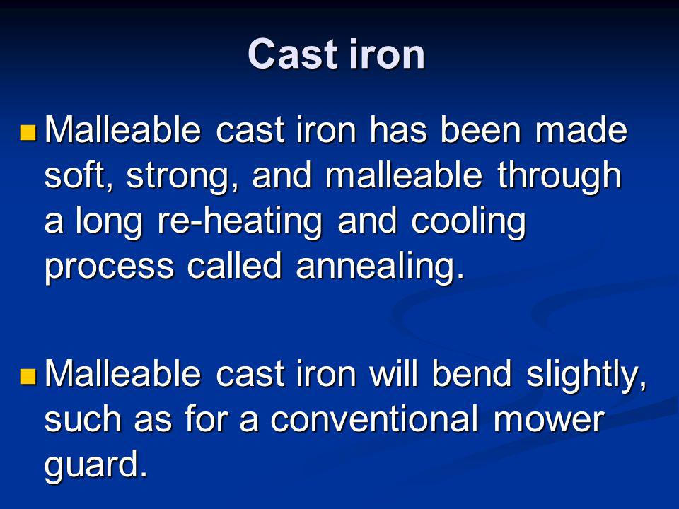 Cast iron Malleable cast iron has been made soft, strong, and malleable through a long re-heating and cooling process called annealing.