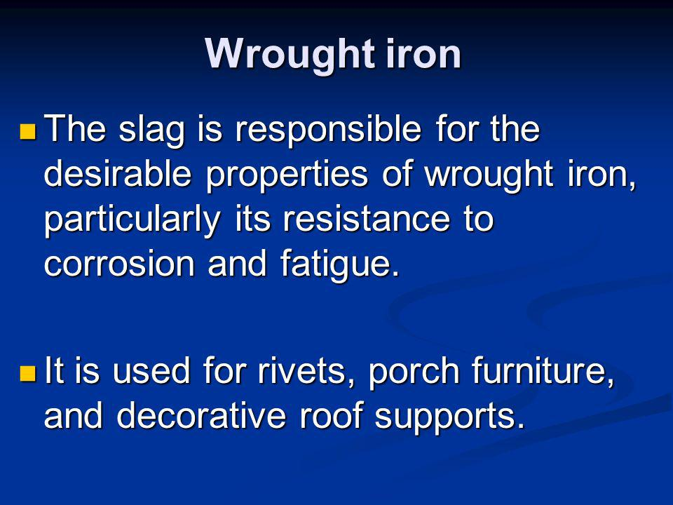 Wrought iron The slag is responsible for the desirable properties of wrought iron, particularly its resistance to corrosion and fatigue.