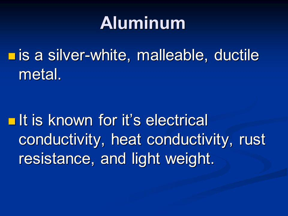 Aluminum is a silver-white, malleable, ductile metal.