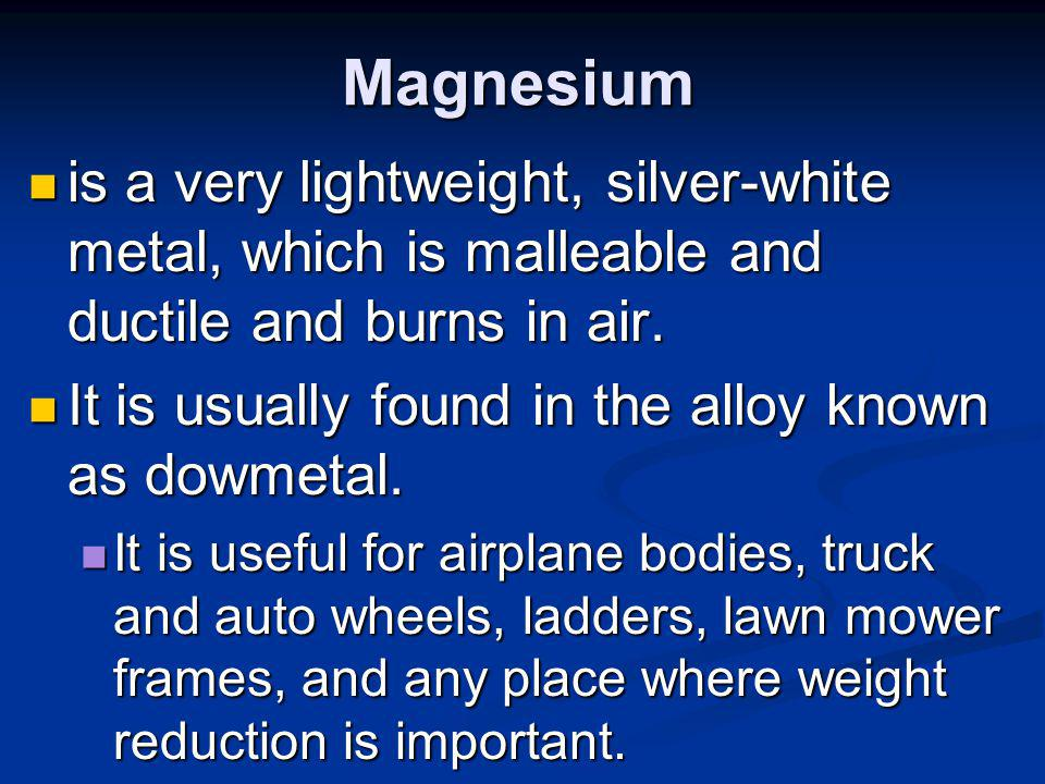 Magnesium is a very lightweight, silver-white metal, which is malleable and ductile and burns in air.