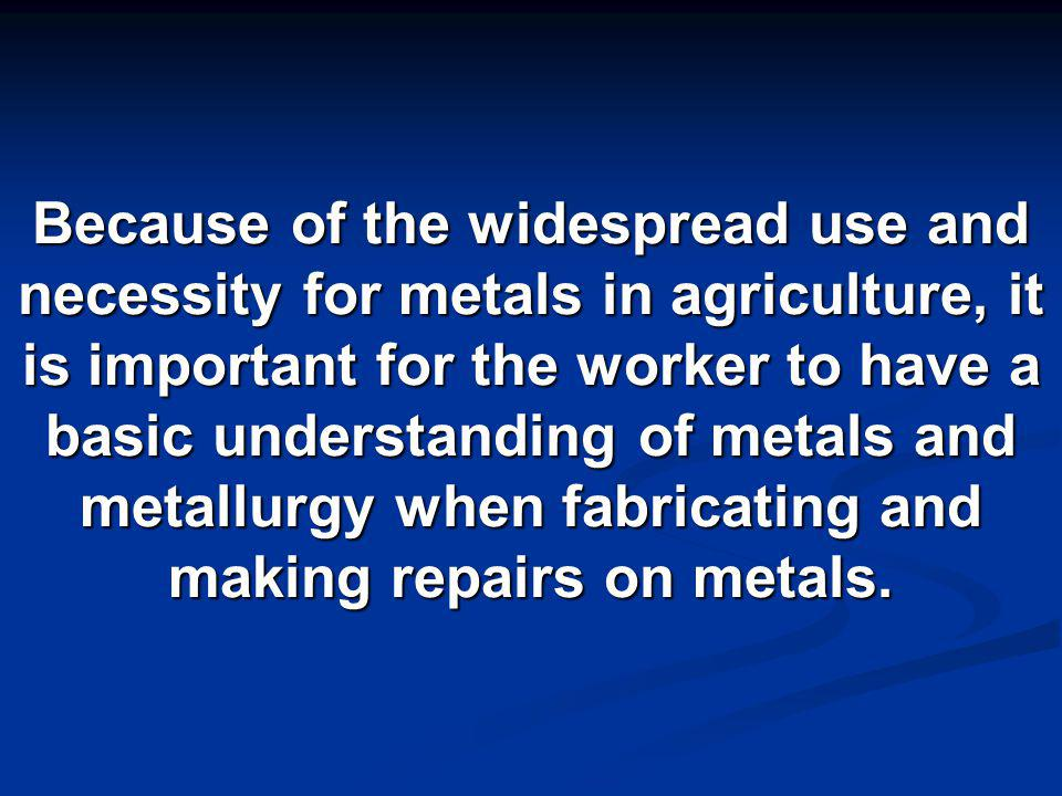 Because of the widespread use and necessity for metals in agriculture, it is important for the worker to have a basic understanding of metals and metallurgy when fabricating and making repairs on metals.