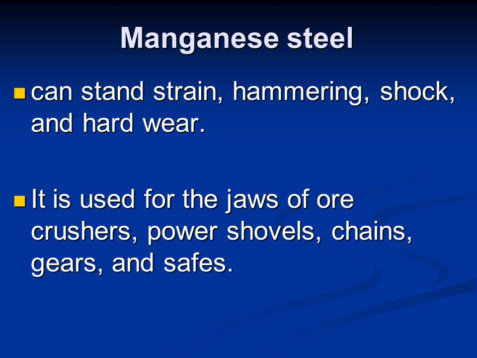Manganese steel can stand strain, hammering, shock, and hard wear.