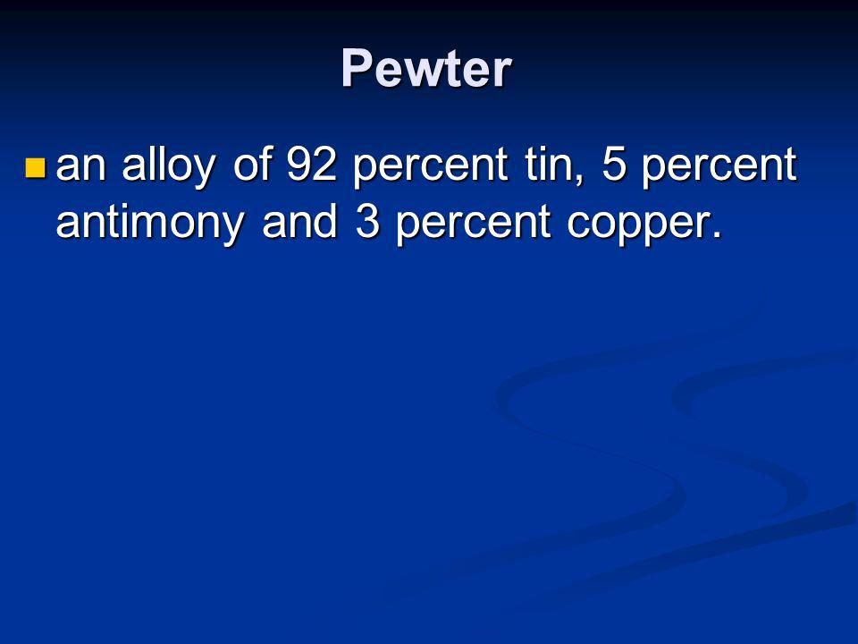 Pewter an alloy of 92 percent tin, 5 percent antimony and 3 percent copper.
