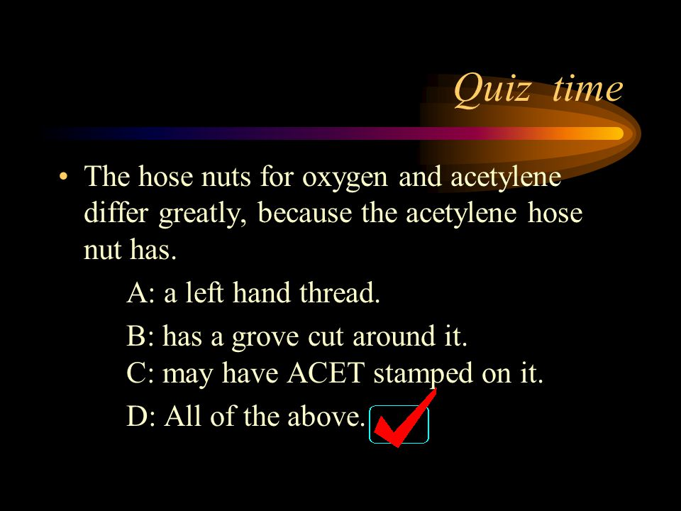 Quiz time The hose nuts for oxygen and acetylene differ greatly, because the acetylene hose nut has.