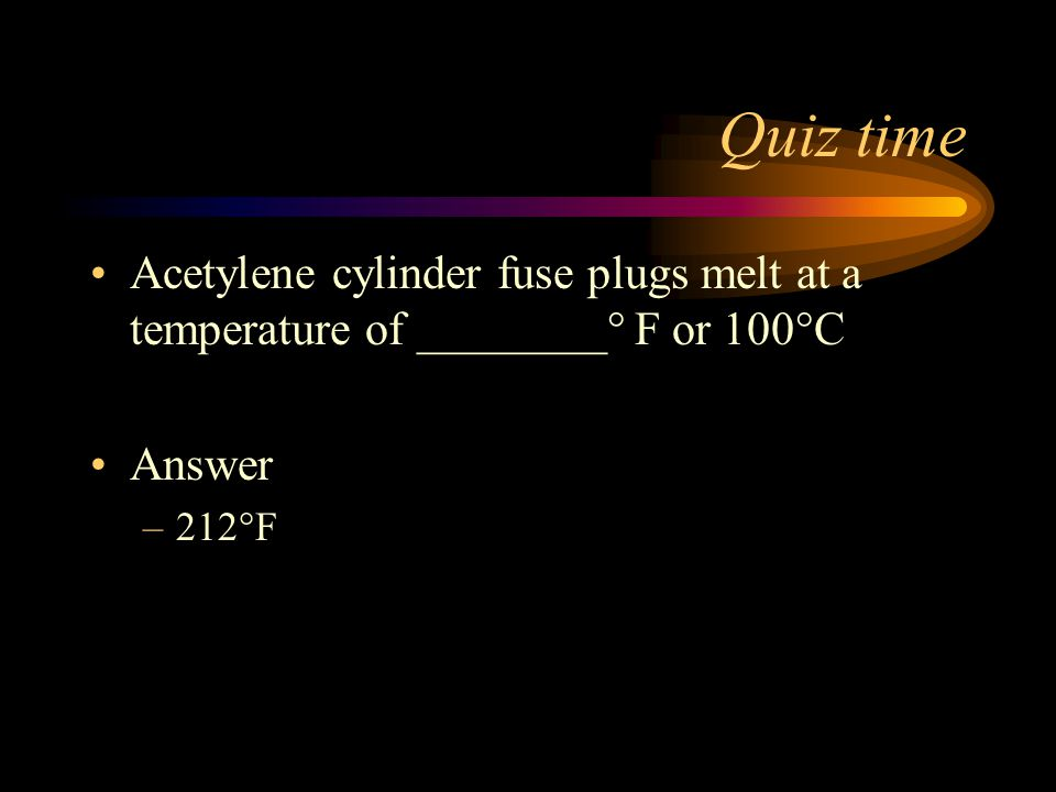 Quiz time Acetylene cylinder fuse plugs melt at a temperature of ________° F or 100°C Answer 212°F