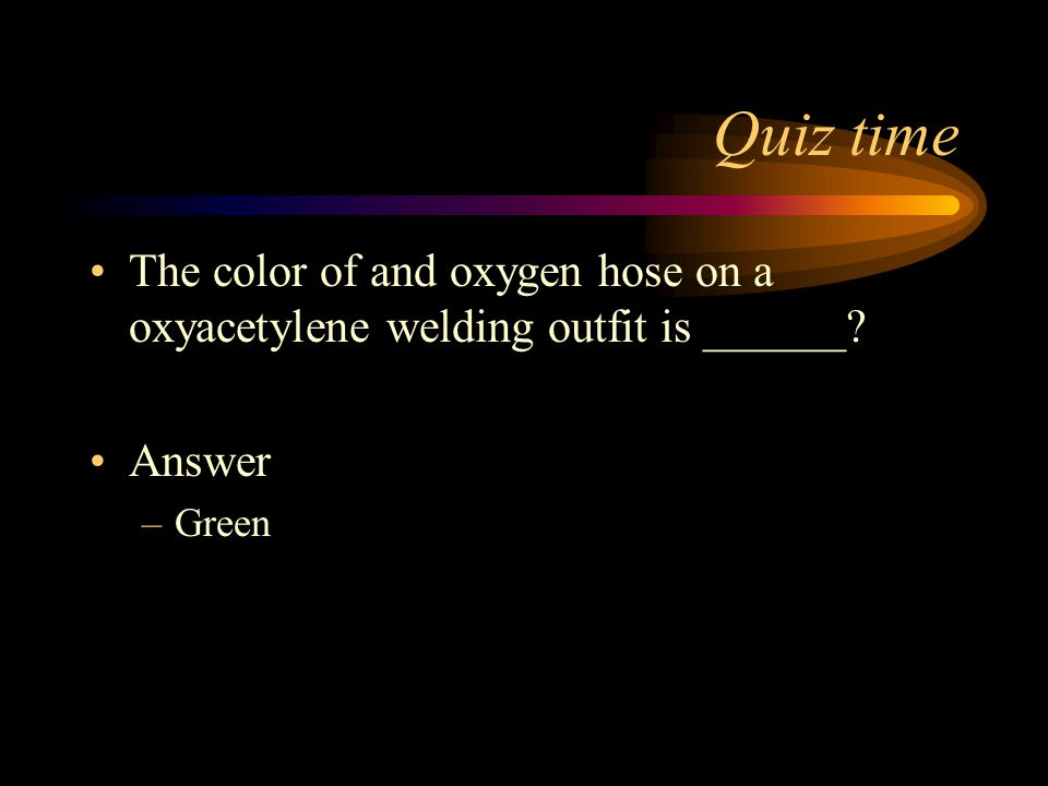 Quiz time The color of and oxygen hose on a oxyacetylene welding outfit is ______ Answer Green