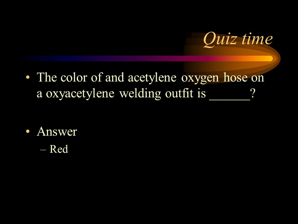 Quiz time The color of and acetylene oxygen hose on a oxyacetylene welding outfit is ______ Answer.