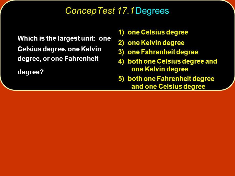 ConcepTest 17.1 Degrees 1) one Celsius degree. 2) one Kelvin degree. 3) one Fahrenheit degree.