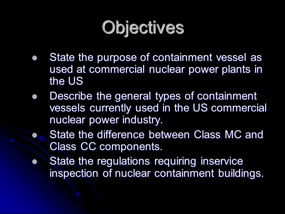 Objectives State the purpose of containment vessel as used at commercial nuclear power plants in the US.