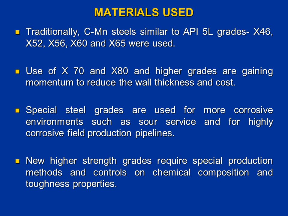 MATERIALS USED Traditionally, C-Mn steels similar to API 5L grades- X46, X52, X56, X60 and X65 were used.