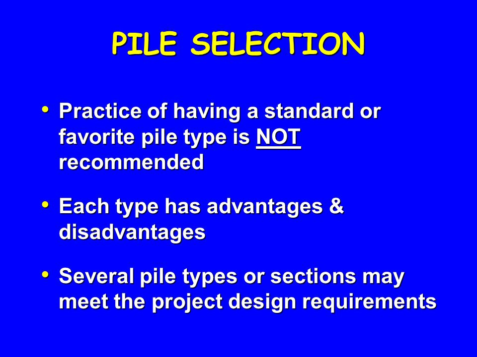 PILE SELECTION Practice of having a standard or favorite pile type is NOT recommended. Each type has advantages & disadvantages.