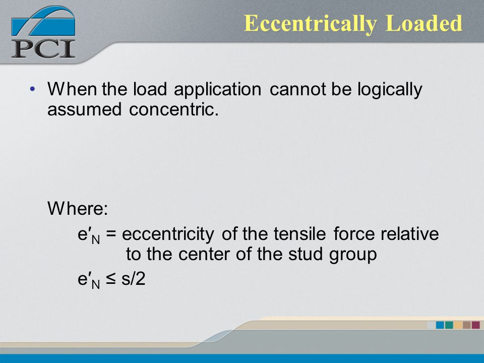 Eccentrically Loaded When the load application cannot be logically assumed concentric. Where: