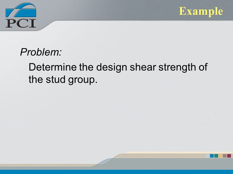Example Problem: Determine the design shear strength of the stud group.