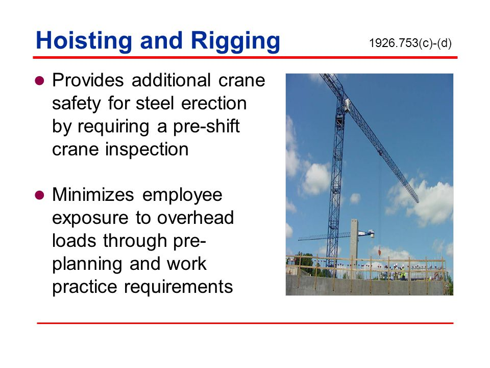 Hoisting and Rigging 1926.753(c)-(d) Provides additional crane safety for steel erection by requiring a pre-shift crane inspection.