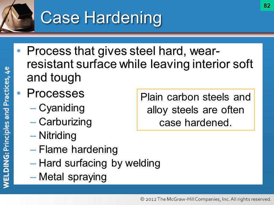 Plain carbon steels and alloy steels are often case hardened.