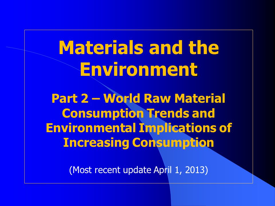 Materials and the Environment Part 2 – World Raw Material Consumption Trends and Environmental Implications of Increasing Consumption (Most recent update April 1, 2013)