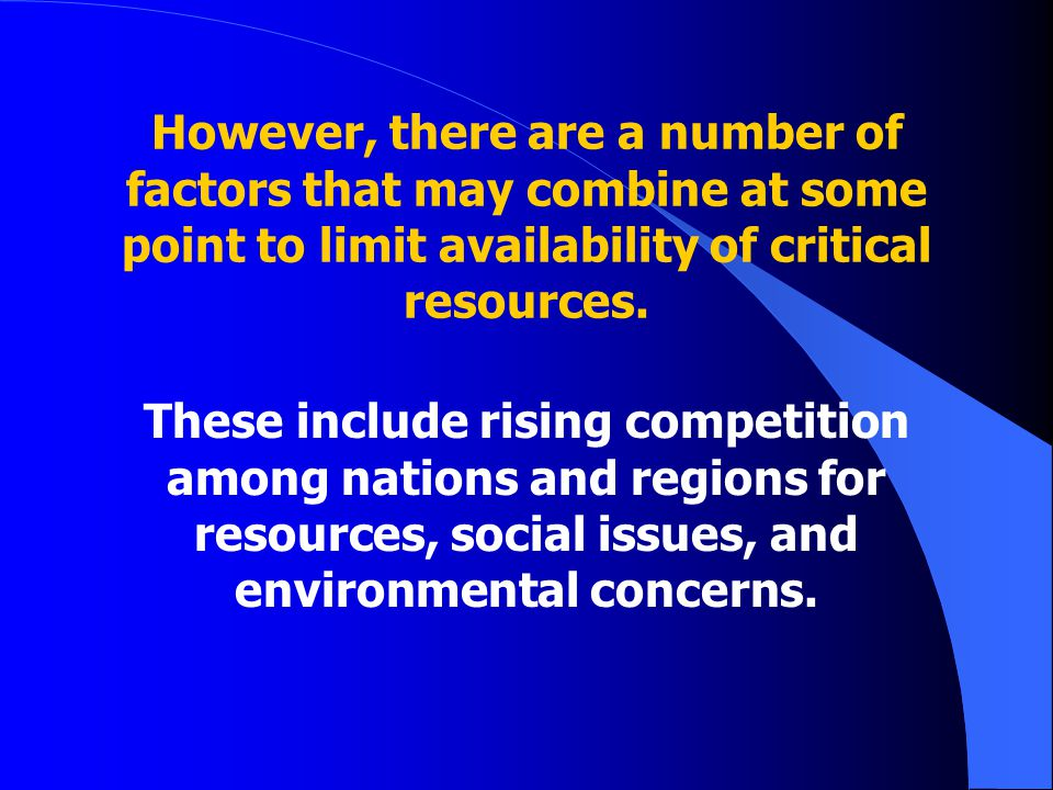 However, there are a number of factors that may combine at some point to limit availability of critical resources.
