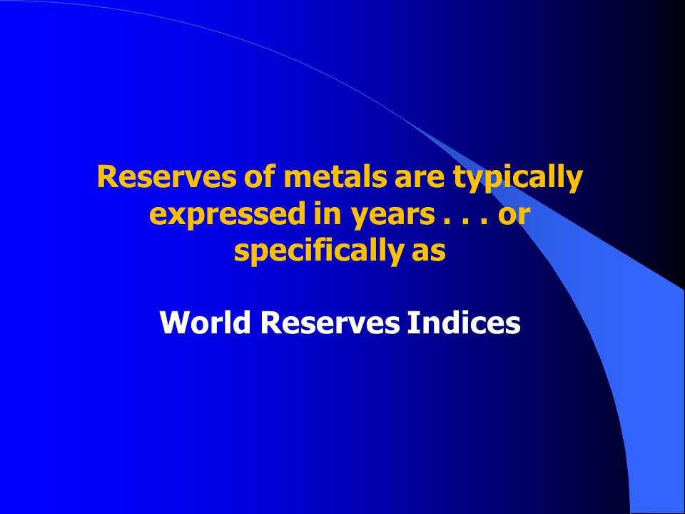 Reserves of metals are typically expressed in years