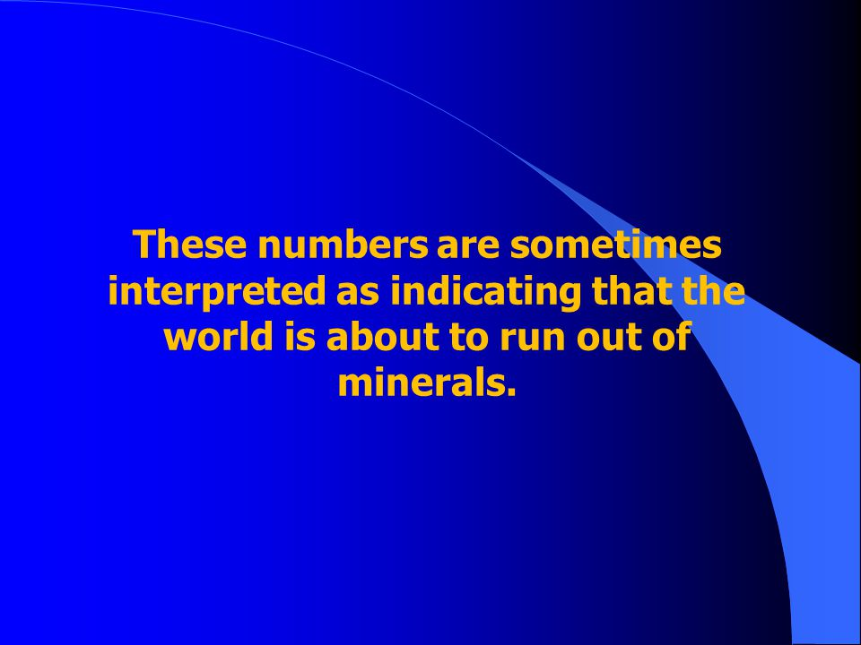 These numbers are sometimes interpreted as indicating that the world is about to run out of minerals.