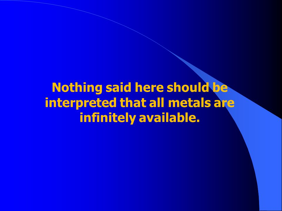 Nothing said here should be interpreted that all metals are infinitely available.