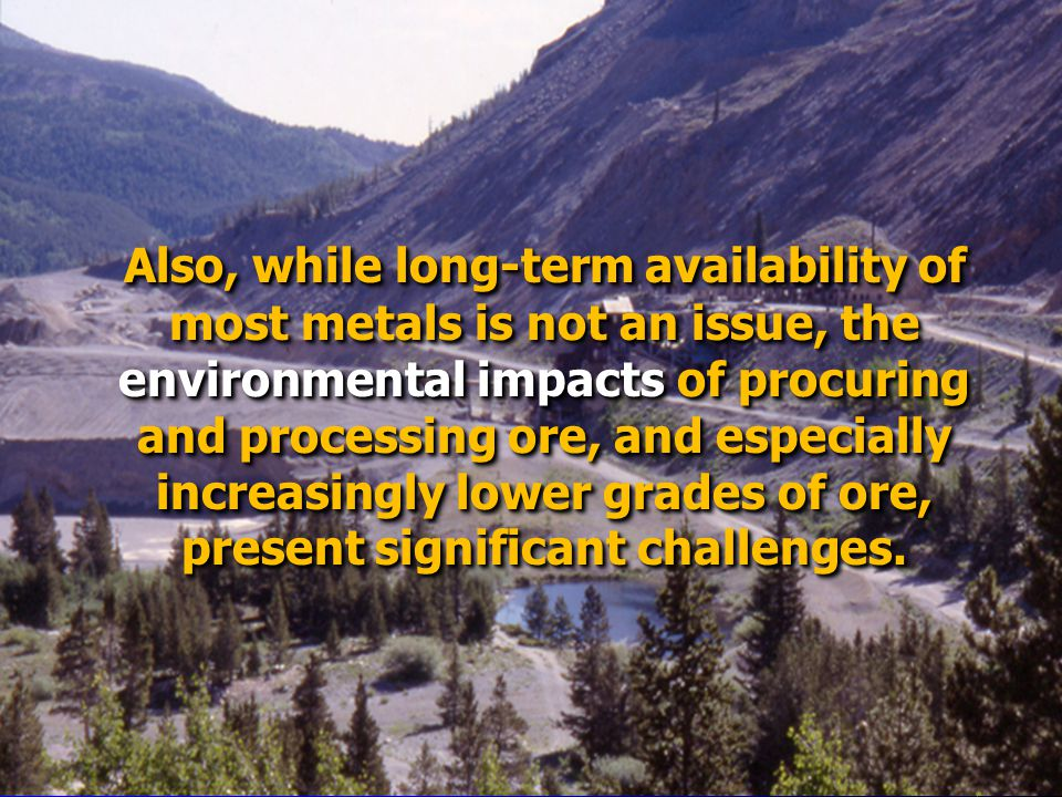 Also, while long-term availability of most metals is not an issue, the environmental impacts of procuring and processing ore, and especially increasingly lower grades of ore, present significant challenges.