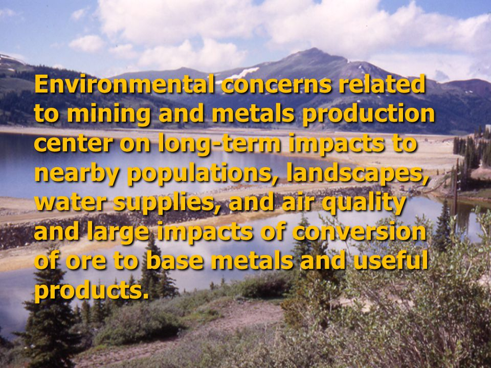 Environmental concerns related to mining and metals production center on long-term impacts to nearby populations, landscapes, water supplies, and air quality and large impacts of conversion of ore to base metals and useful products.