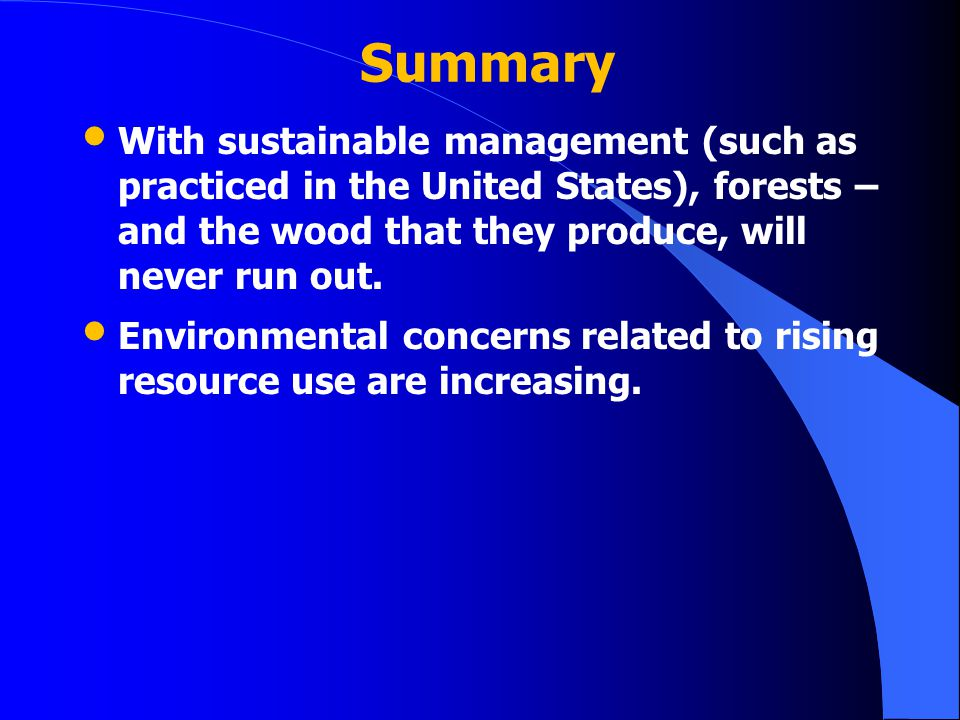 Summary With sustainable management (such as practiced in the United States), forests – and the wood that they produce, will never run out.