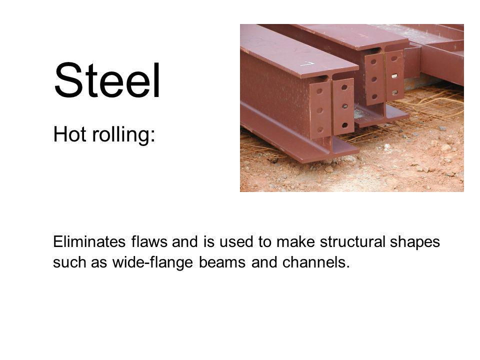 Steel Hot rolling: Eliminates flaws and is used to make structural shapes such as wide-flange beams and channels.