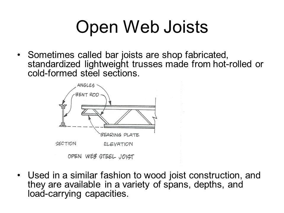 Open Web Joists Sometimes called bar joists are shop fabricated, standardized lightweight trusses made from hot-rolled or cold-formed steel sections.