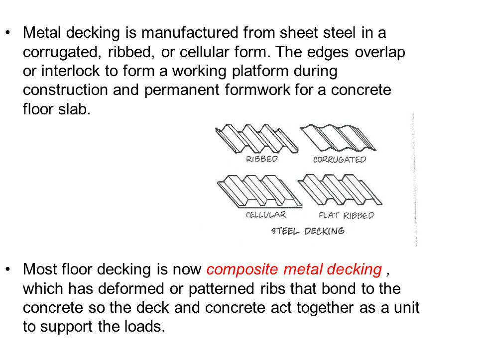 Metal decking is manufactured from sheet steel in a corrugated, ribbed, or cellular form. The edges overlap or interlock to form a working platform during construction and permanent formwork for a concrete floor slab.