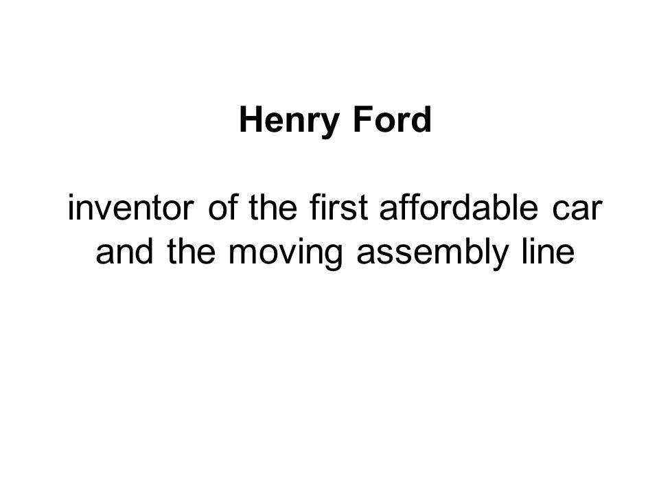 Henry Ford inventor of the first affordable car and the moving assembly line