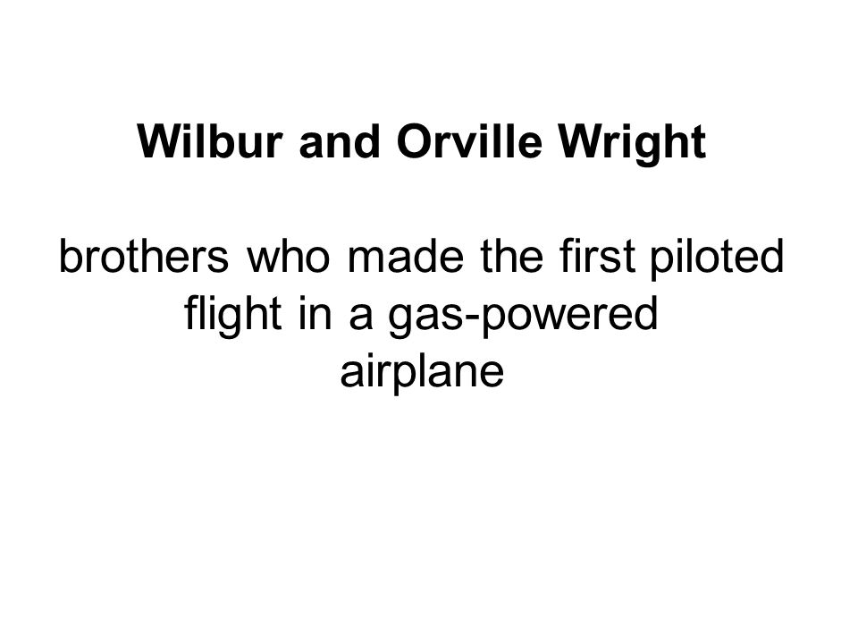 Wilbur and Orville Wright brothers who made the first piloted flight in a gas-powered airplane