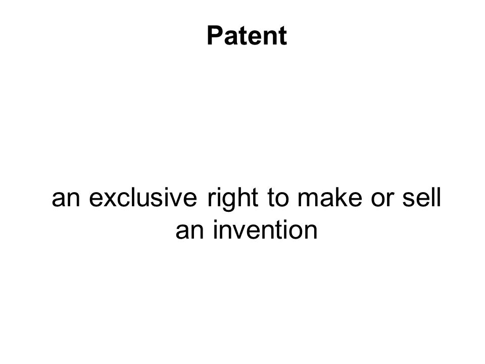 Patent an exclusive right to make or sell an invention
