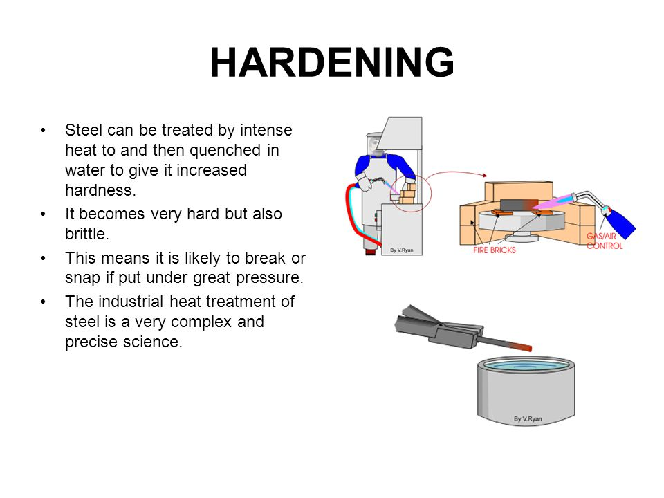 HARDENING Steel can be treated by intense heat to and then quenched in water to give it increased hardness.