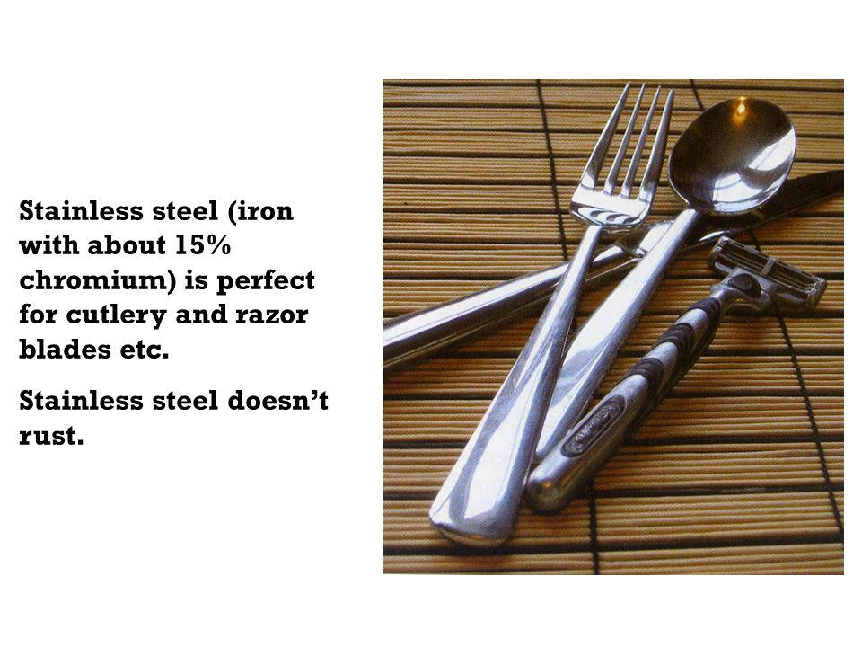 Stainless steel (iron with about 15% chromium) is perfect for cutlery and razor blades etc.