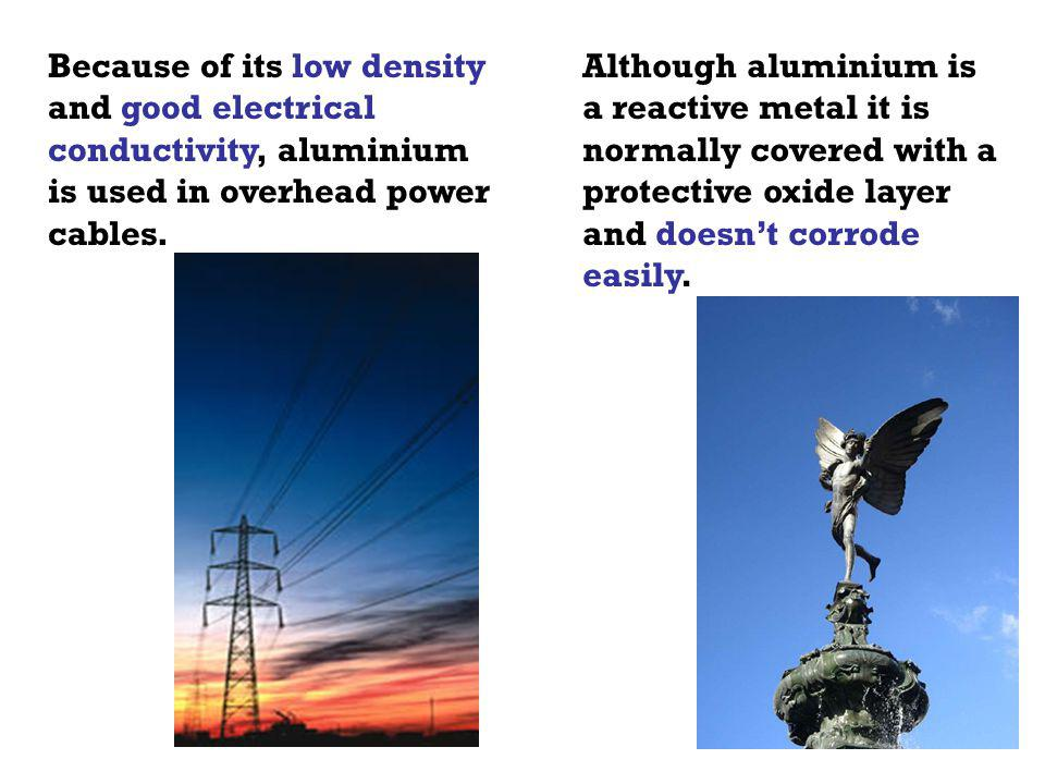 Because of its low density and good electrical conductivity, aluminium is used in overhead power cables.