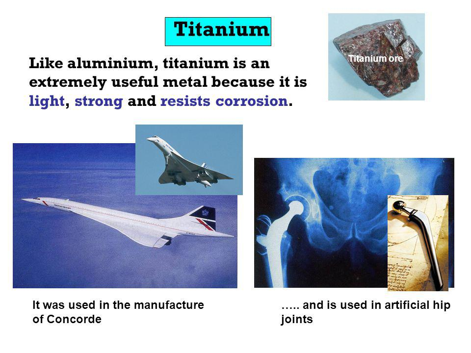 Titanium Like aluminium, titanium is an extremely useful metal because it is light, strong and resists corrosion.