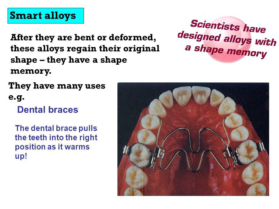 Smart alloys After they are bent or deformed, these alloys regain their original shape – they have a shape memory.
