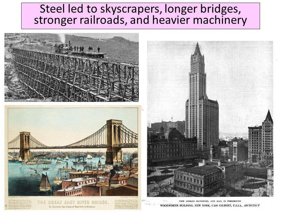 Steel led to skyscrapers, longer bridges, stronger railroads, and heavier machinery