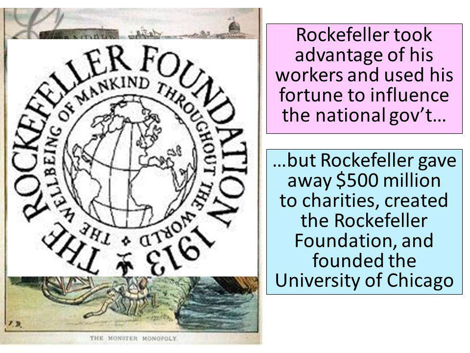 Rockefeller took advantage of his workers and used his fortune to influence the national gov't…
